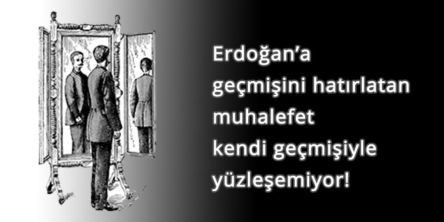 Erdoğan'a geçmişini hatırlatan muhalefet kendi geçmişiyle yüzleşemiyor!