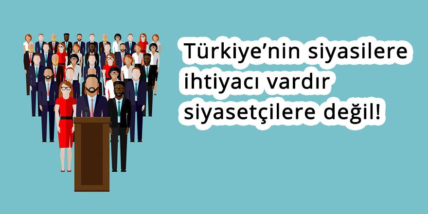 Türkiye'nin siyasilere ihtiyacı vardır siyasetçilere değil!
