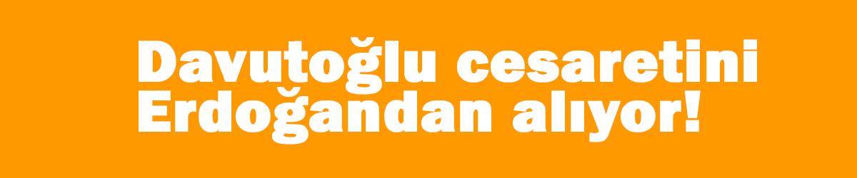 Davutoğlu cesaretini Erdoğan'dan alıyor