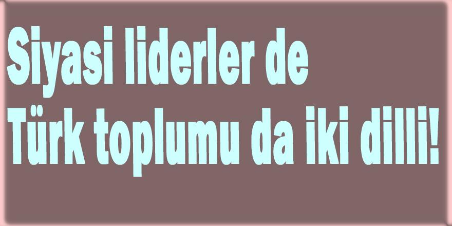 Siyasi liderler de Türk toplumu da iki dilli!