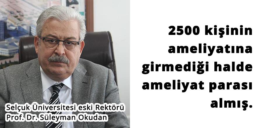 Süleyman Okudan 2500 ameliyata girmediği halde ameliyat parası almış!