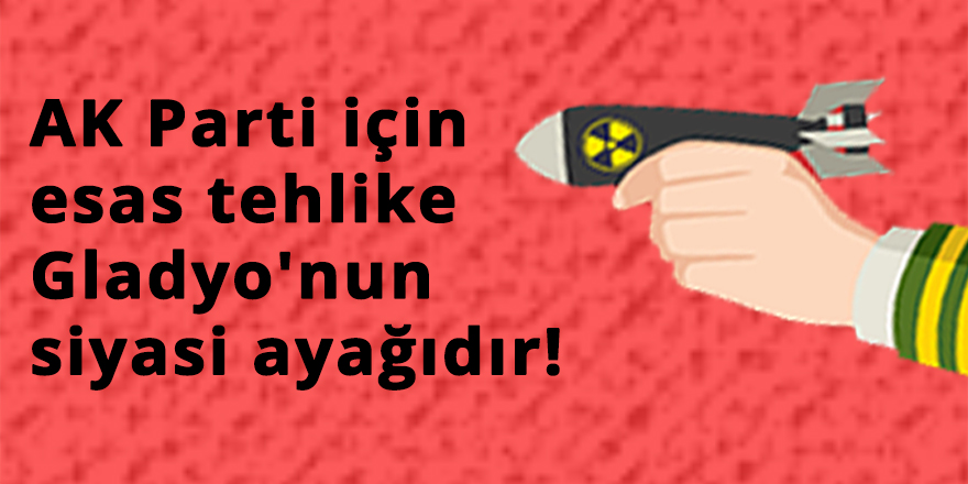 AK Parti için esas tehlike Gladyo'nun siyasi ayağıdır!