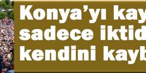 Konya'yı kaybeden sadece iktidarı değil kendini kaybeder