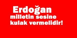 Erdoğan milletin sesine kulak vermelidir!