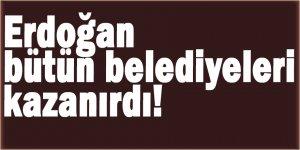 Erdoğan bütün belediyeleri kazanırdı!